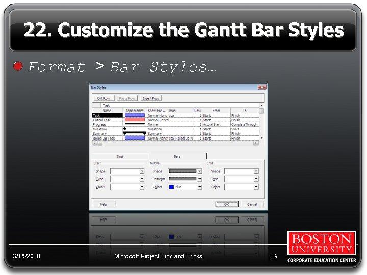 22. Customize the Gantt Bar Styles Format > Bar Styles… 3/15/2018 Microsoft Project Tips