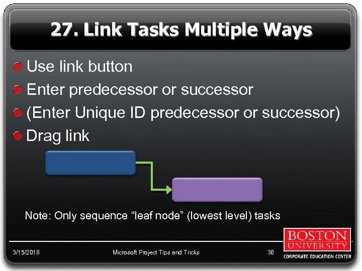 27. Link Tasks Multiple Ways Use link button Enter predecessor or successor (Enter Unique
