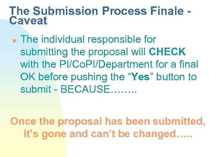 The Submission Process Finale Caveat n The individual responsible for submitting the proposal will