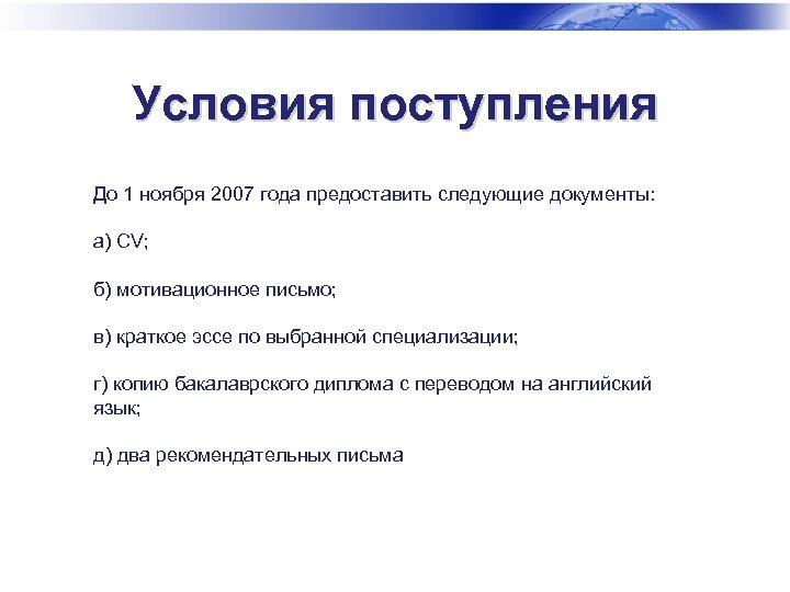 Условия поступления До 1 ноября 2007 года предоставить следующие документы: а) CV; б) мотивационное
