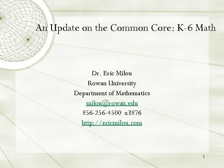 An Update on the Common Core: K-6 Math Dr. Eric Milou Rowan University Department