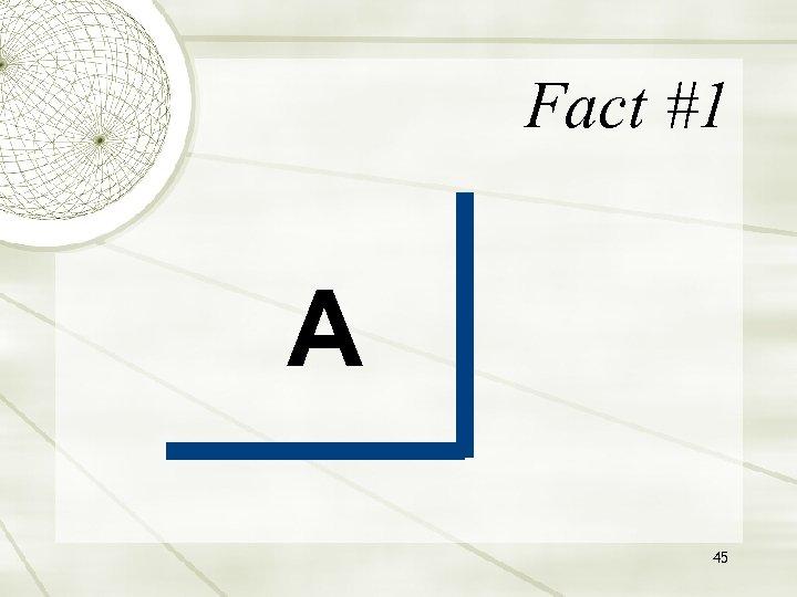 Fact #1 A 45