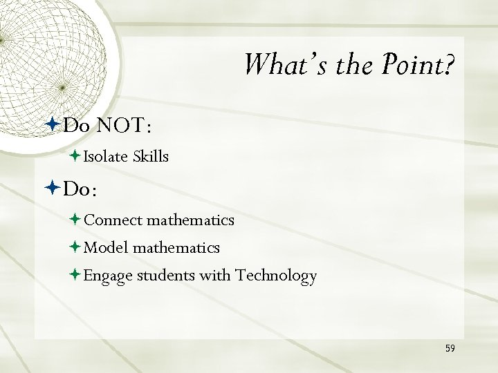 What's the Point? Do NOT: Isolate Skills Do: Connect mathematics Model mathematics Engage students