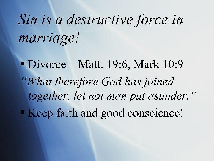 Sin is a destructive force in marriage! § Divorce – Matt. 19: 6, Mark