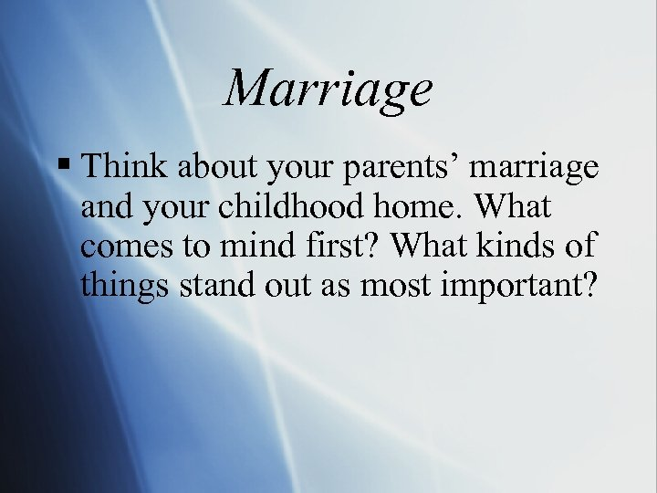 Marriage § Think about your parents' marriage and your childhood home. What comes to