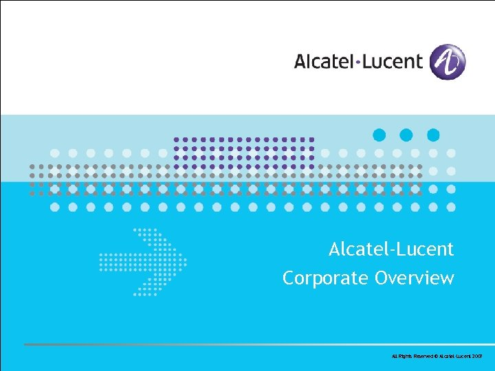 Alcatel-Lucent Corporate Overview All Rights Reserved © Alcatel-Lucent 2007
