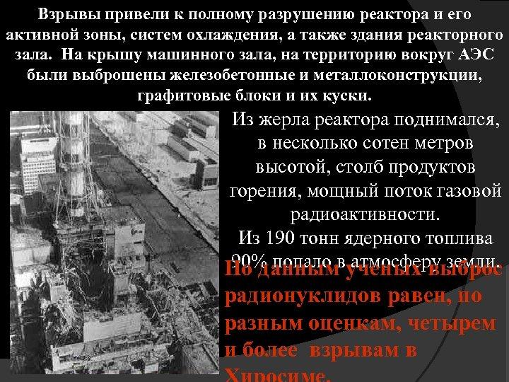 Взрывы привели к полному разрушению реактора и его активной зоны, систем охлаждения, а также