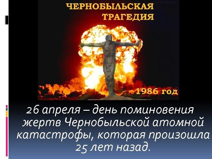26 апреля – день поминовения жертв Чернобыльской атомной катастрофы, которая произошла 25 лет назад.