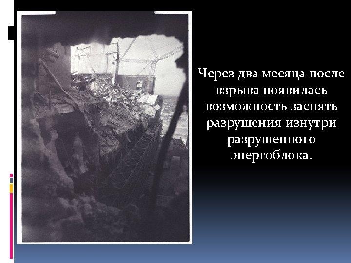 Через два месяца после взрыва появилась возможность заснять разрушения изнутри разрушенного энергоблока.