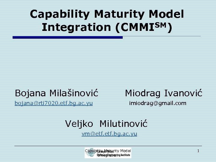 Capability Maturity Model Integration (CMMISM) Bojana Milašinović bojana@rti 7020. etf. bg. ac. yu Miodrag