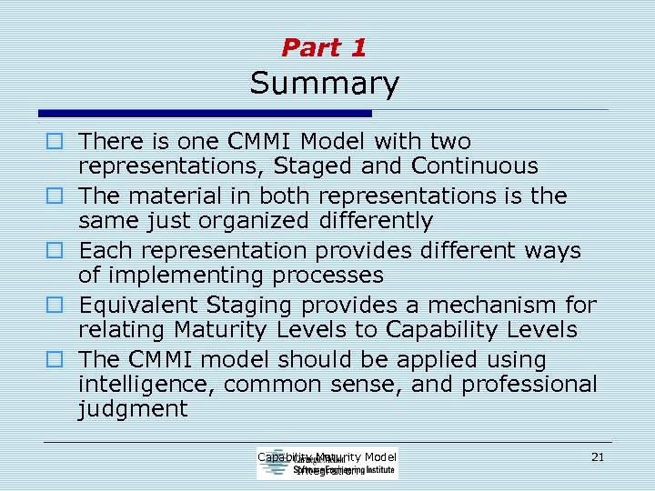 Part 1 Summary o There is one CMMI Model with two representations, Staged and