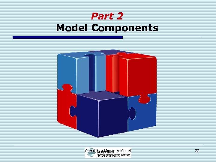 Part 2 Model Components Capability Maturity Model Integration 22