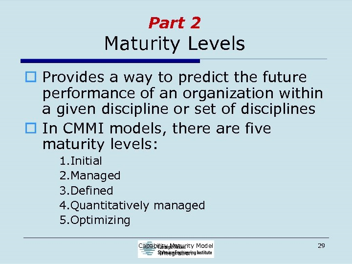 Part 2 Maturity Levels o Provides a way to predict the future performance of