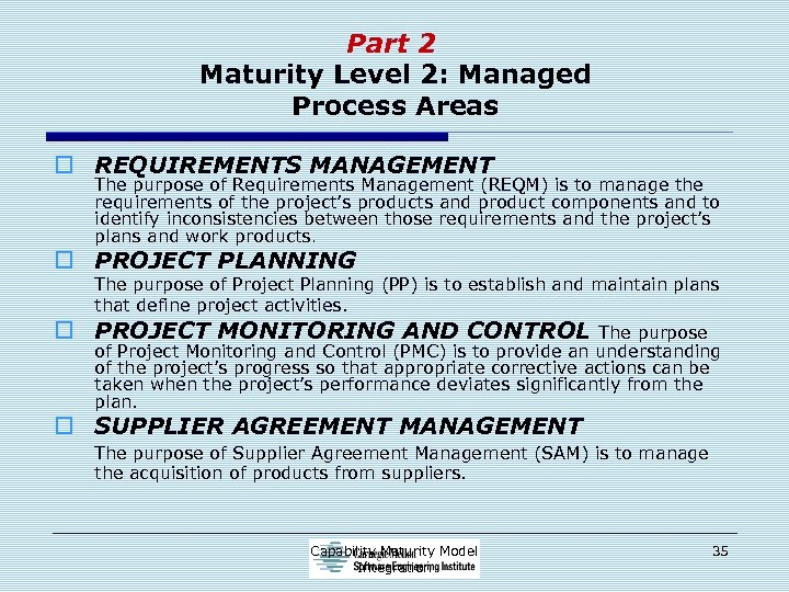 Part 2 Maturity Level 2: Managed Process Areas o REQUIREMENTS MANAGEMENT The purpose of