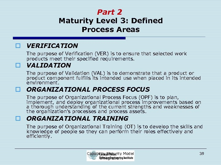 Part 2 Maturity Level 3: Defined Process Areas o VERIFICATION The purpose of Verification