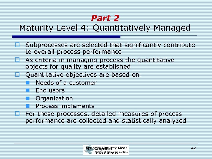 Part 2 Maturity Level 4: Quantitatively Managed o Subprocesses are selected that significantly contribute