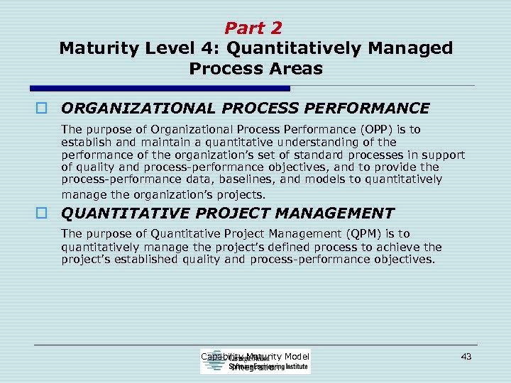Part 2 Maturity Level 4: Quantitatively Managed Process Areas o ORGANIZATIONAL PROCESS PERFORMANCE The