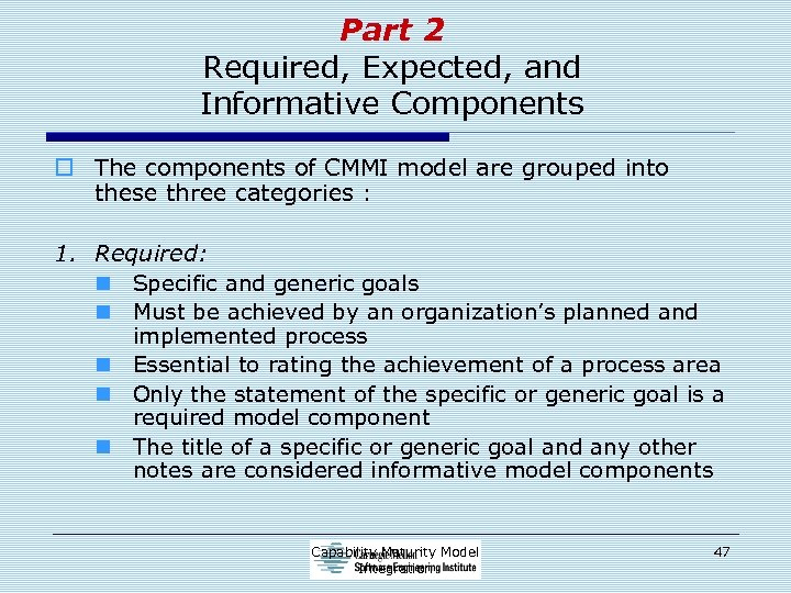 Part 2 Required, Expected, and Informative Components o The components of CMMI model are
