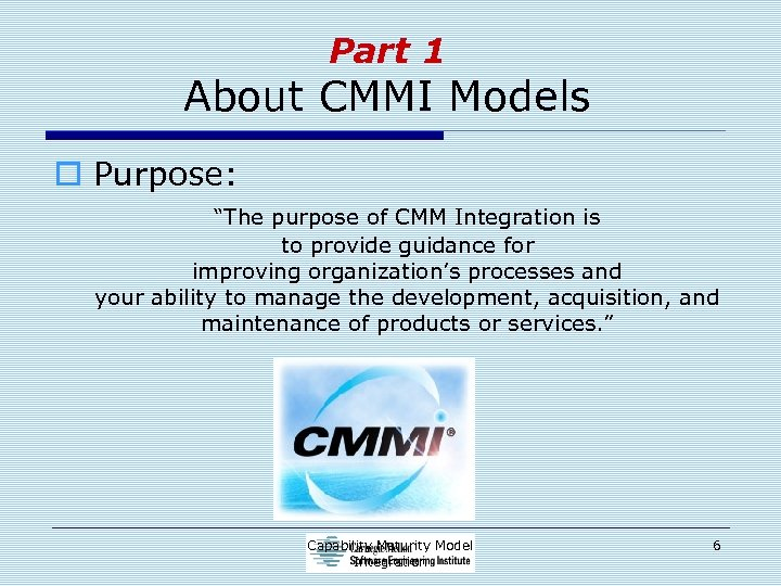 """Part 1 About CMMI Models o Purpose: """"The purpose of CMM Integration is to"""
