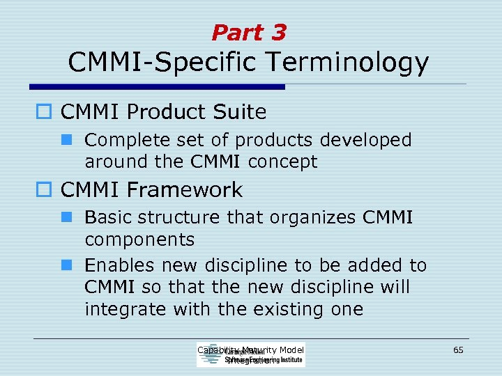 Part 3 CMMI-Specific Terminology o CMMI Product Suite n Complete set of products developed