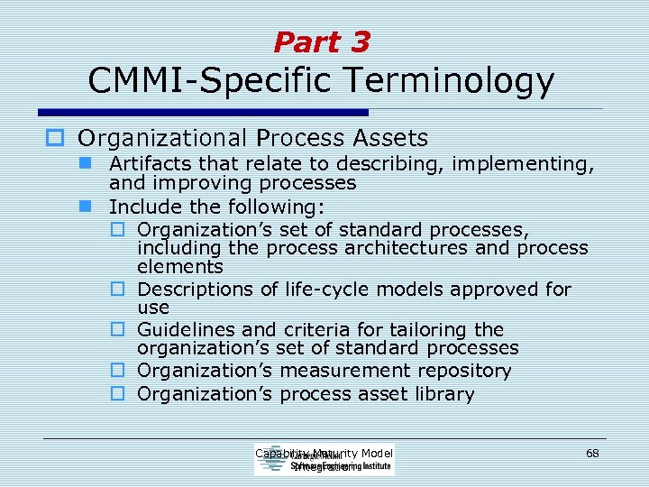 Part 3 CMMI-Specific Terminology o Organizational Process Assets n Artifacts that relate to describing,