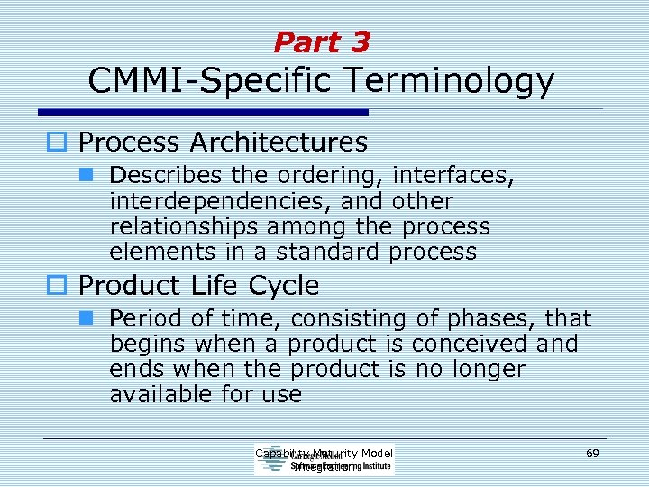 Part 3 CMMI-Specific Terminology o Process Architectures n Describes the ordering, interfaces, interdependencies, and