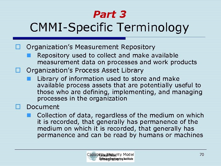Part 3 CMMI-Specific Terminology o Organization's Measurement Repository n Repository used to collect and