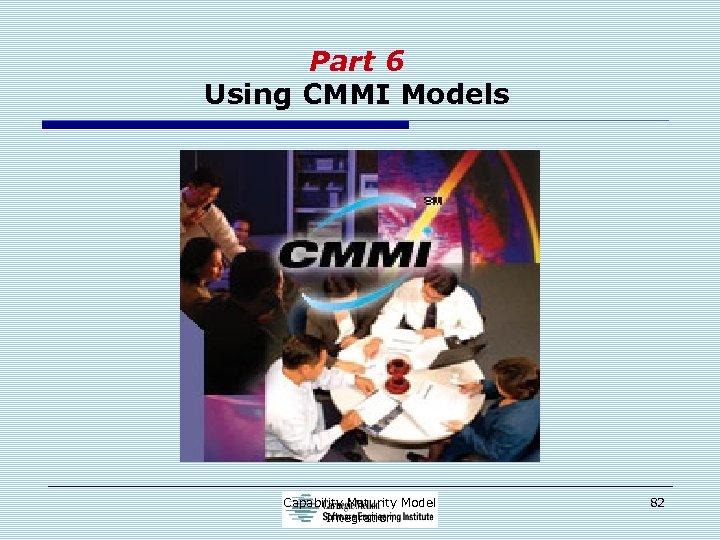 Part 6 Using CMMI Models Capability Maturity Model Integration 82
