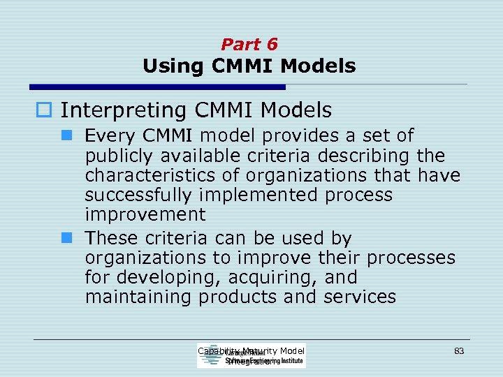 Part 6 Using CMMI Models o Interpreting CMMI Models n Every CMMI model provides