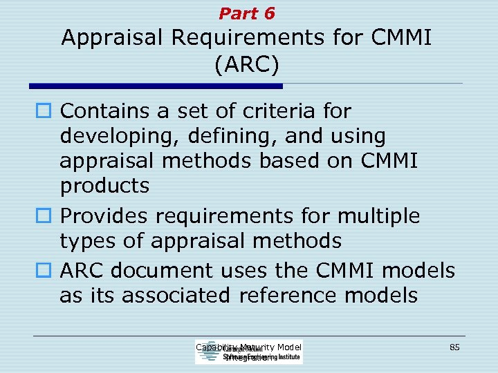 Part 6 Appraisal Requirements for CMMI (ARC) o Contains a set of criteria for