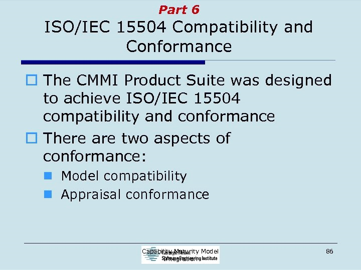 Part 6 ISO/IEC 15504 Compatibility and Conformance o The CMMI Product Suite was designed