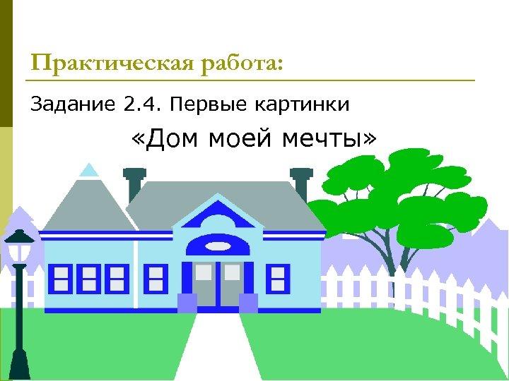 Практическая работа: Задание 2. 4. Первые картинки «Дом моей мечты» 18