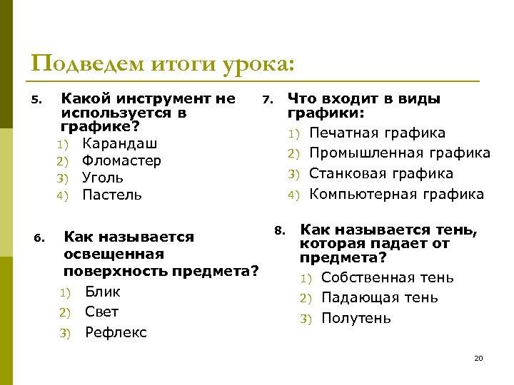 Подведем итоги урока: 5. Какой инструмент не используется в графике? 1) Карандаш 2) Фломастер