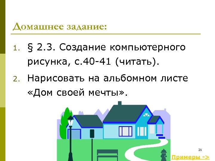 Домашнее задание: 1. § 2. 3. Создание компьютерного рисунка, с. 40 -41 (читать). 2.