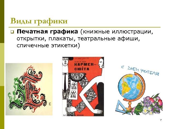 Виды графики q Печатная графика (книжные иллюстрации, открытки, плакаты, театральные афиши, спичечные этикетки) 7