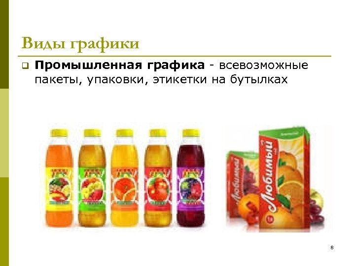 Виды графики q Промышленная графика - всевозможные пакеты, упаковки, этикетки на бутылках 8