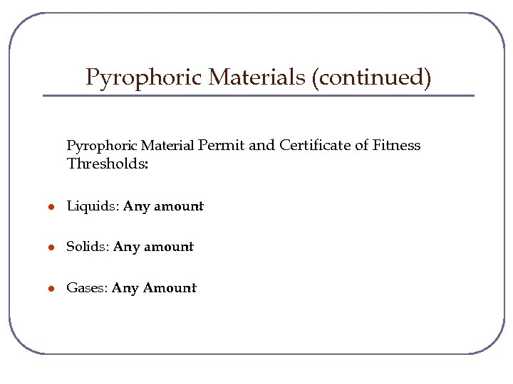 Pyrophoric Materials (continued) Pyrophoric Material Permit and Certificate of Fitness Thresholds: l Liquids: Any