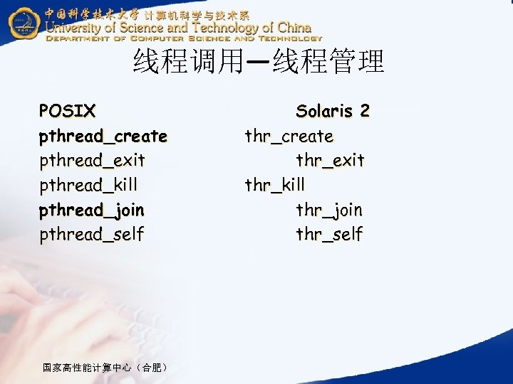 线程调用—线程管理 POSIX pthread_create pthread_exit pthread_kill pthread_join pthread_self 国家高性能计算中心(合肥) Solaris 2 thr_create thr_exit thr_kill thr_join