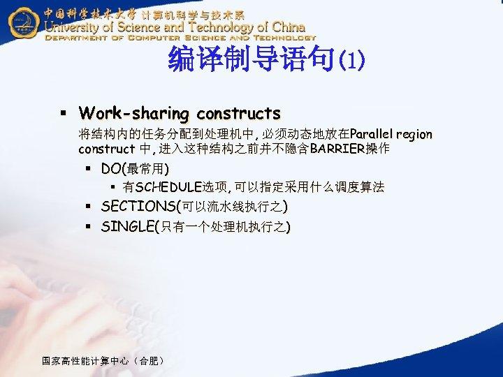 编译制导语句(1) § Work-sharing constructs 将结构内的任务分配到处理机中, 必须动态地放在Parallel region construct 中, 进入这种结构之前并不隐含BARRIER操作 § DO(最常用) § 有SCHEDULE选项,