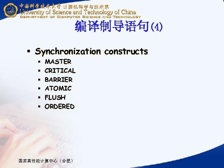 编译制导语句(4) § Synchronization constructs § § § MASTER CRITICAL BARRIER ATOMIC FLUSH ORDERED 国家高性能计算中心(合肥)