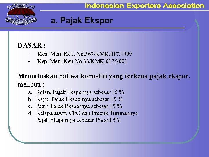 a. Pajak Ekspor DASAR : - Kep. Men. Keu. No. 567/KMK. 017/1999 - Kep.