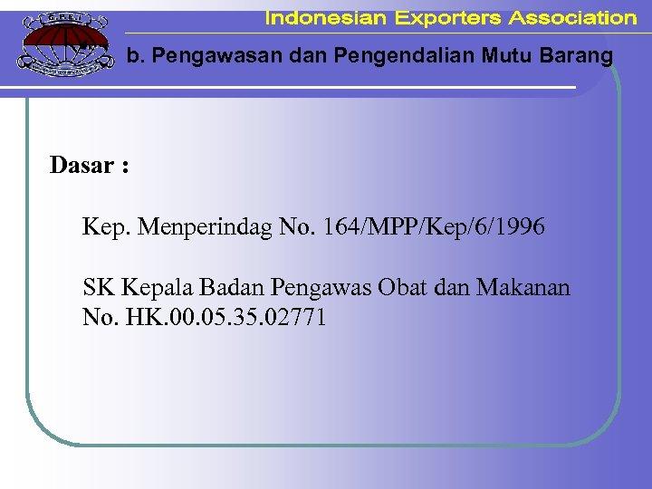 b. Pengawasan dan Pengendalian Mutu Barang Dasar : Kep. Menperindag No. 164/MPP/Kep/6/1996 SK Kepala