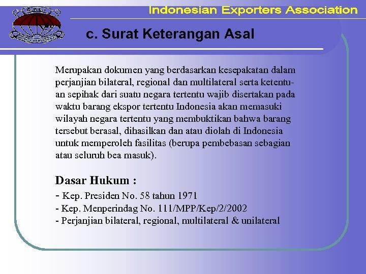 c. Surat Keterangan Asal Merupakan dokumen yang berdasarkan kesepakatan dalam perjanjian bilateral, regional dan