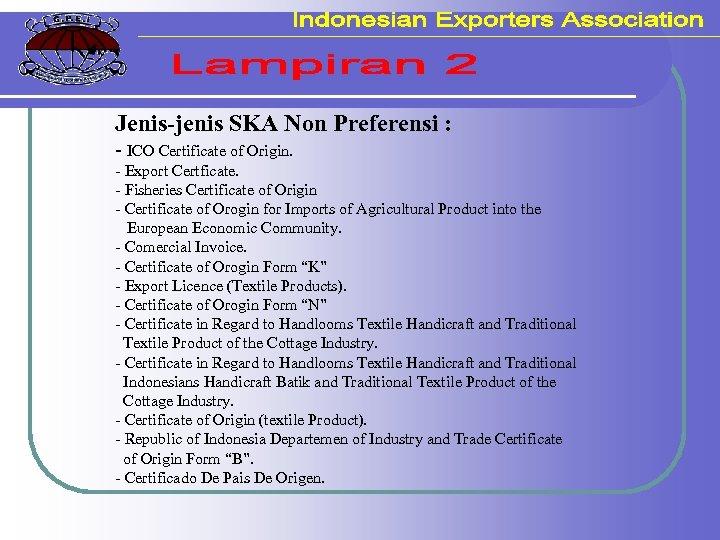 Jenis-jenis SKA Non Preferensi : - ICO Certificate of Origin. - Export Certficate. -