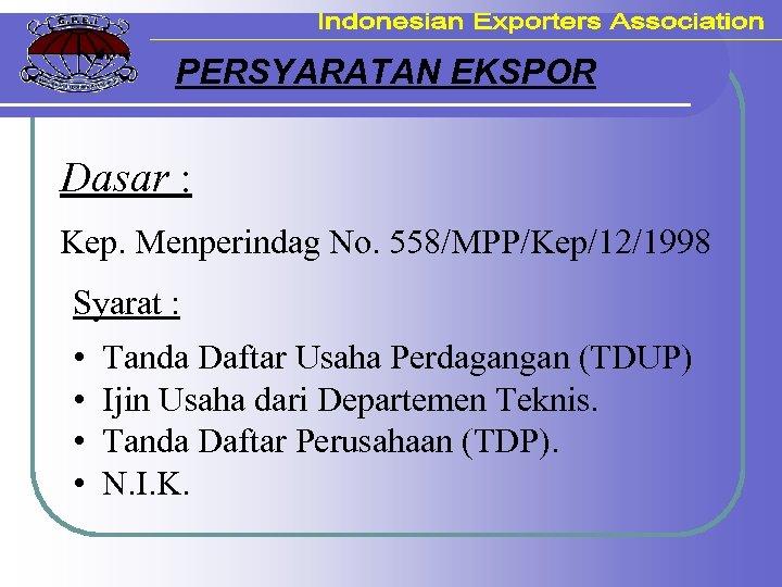 PERSYARATAN EKSPOR Dasar : Kep. Menperindag No. 558/MPP/Kep/12/1998 Syarat : • • Tanda Daftar