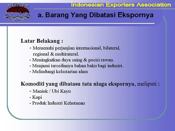 a. Barang Yang Dibatasi Ekspornya Latar Belakang : - Memenuhi perjanjian internasional, bilateral, regional