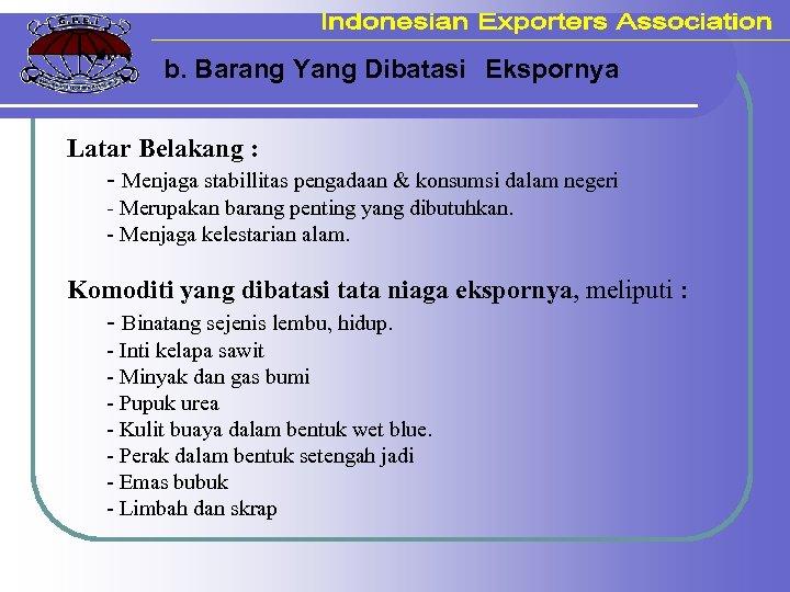 b. Barang Yang Dibatasi Ekspornya Latar Belakang : - Menjaga stabillitas pengadaan & konsumsi