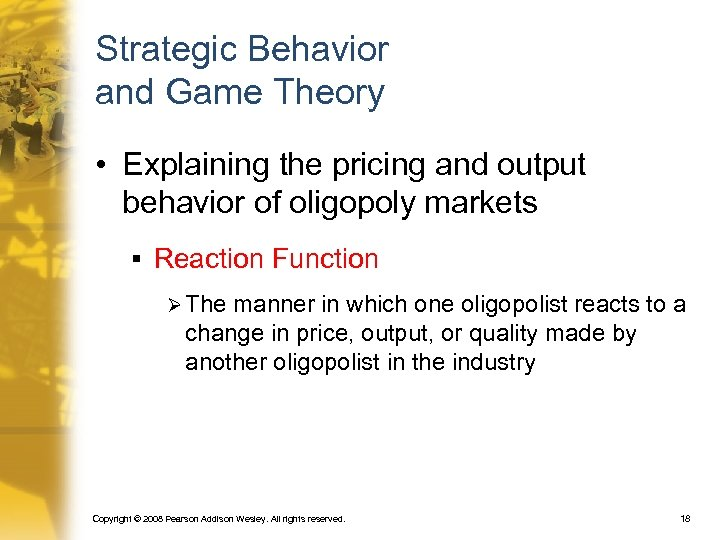Strategic Behavior and Game Theory • Explaining the pricing and output behavior of oligopoly