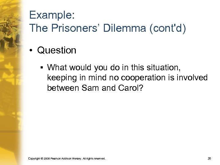 Example: The Prisoners' Dilemma (cont'd) • Question § What would you do in this