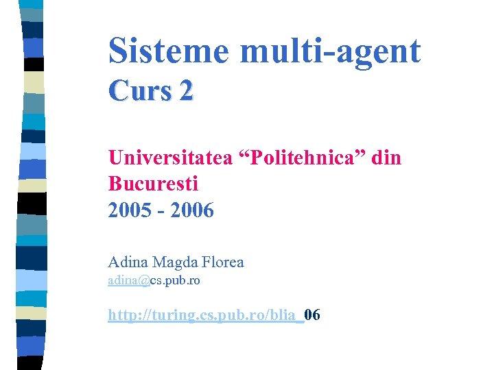 """Sisteme multi-agent Curs 2 Universitatea """"Politehnica"""" din Bucuresti 2005 - 2006 Adina Magda Florea"""